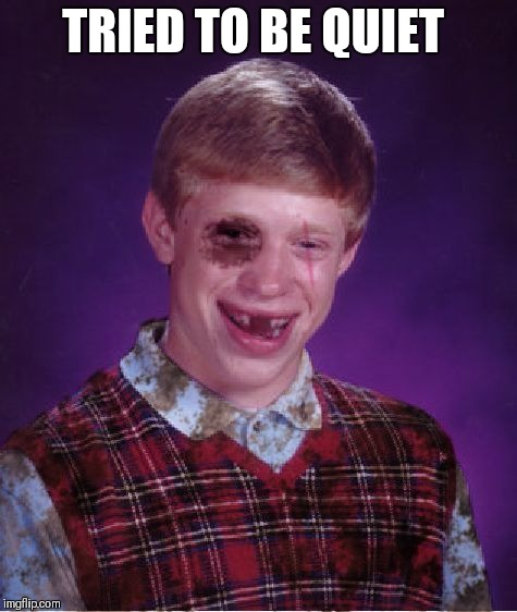 Beat-up Bad Luck Brian | TRIED TO BE QUIET | image tagged in beat-up bad luck brian | made w/ Imgflip meme maker