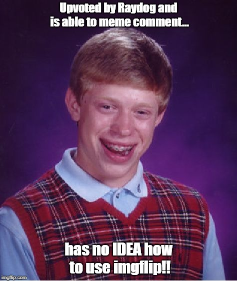 Bad Luck Brian Meme | Upvoted by Raydog and is able to meme comment... has no IDEA how to use imgflip!! | image tagged in memes,bad luck brian | made w/ Imgflip meme maker