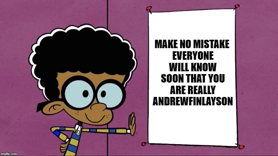 loud house thank you  | MAKE NO MISTAKE EVERYONE WILL KNOW SOON THAT YOU ARE REALLY ANDREWFINLAYSON | image tagged in loud house thank you | made w/ Imgflip meme maker