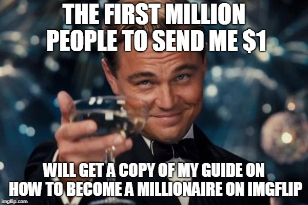 Leonardo Dicaprio Cheers Meme | THE FIRST MILLION PEOPLE TO SEND ME $1 WILL GET A COPY OF MY GUIDE ON HOW TO BECOME A MILLIONAIRE ON IMGFLIP | image tagged in memes,leonardo dicaprio cheers | made w/ Imgflip meme maker