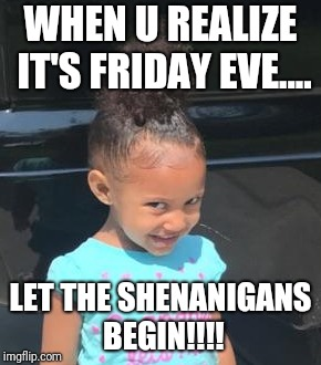 WHEN U REALIZE IT'S FRIDAY EVE.... LET THE SHENANIGANS BEGIN!!!! | image tagged in memes,friday,shenanigans | made w/ Imgflip meme maker