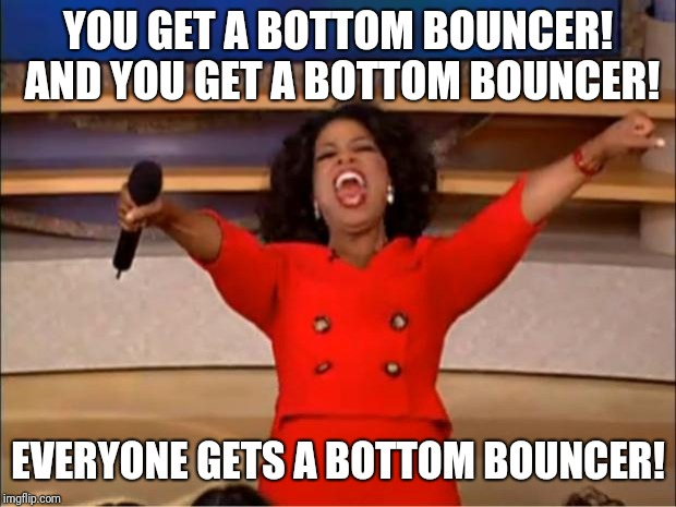 Oprah You Get A Meme | YOU GET A BOTTOM BOUNCER! AND YOU GET A BOTTOM BOUNCER! EVERYONE GETS A BOTTOM BOUNCER! | image tagged in memes,oprah you get a | made w/ Imgflip meme maker