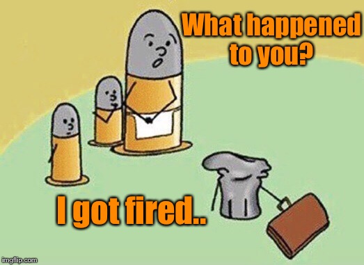 What happened to you? I got fired.. | image tagged in funny joke,funny memes | made w/ Imgflip meme maker