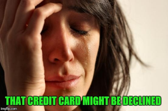 First World Problems Meme | THAT CREDIT CARD MIGHT BE DECLINED | image tagged in memes,first world problems | made w/ Imgflip meme maker