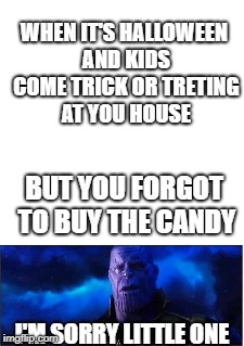 I'm sorry little one | WHEN IT'S HALLOWEEN AND KIDS COME TRICK OR TRETING AT YOU HOUSE BUT YOU FORGOT TO BUY THE CANDY I'M SORRY LITTLE ONE | image tagged in memes,im sorry little one,thanos | made w/ Imgflip meme maker