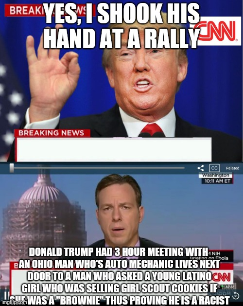 CNN Spins Trump News  | YES, I SHOOK HIS HAND AT A RALLY DONALD TRUMP HAD 3 HOUR MEETING WITH AN OHIO MAN WHO'S AUTO MECHANIC LIVES NEXT DOOR TO A MAN WHO ASKED A Y | image tagged in cnn spins trump news | made w/ Imgflip meme maker