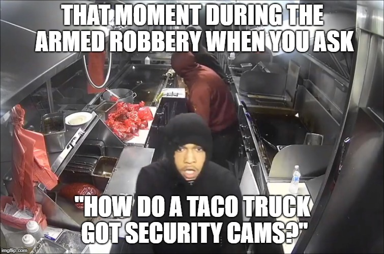 "Dumbest Criminals | THAT MOMENT DURING THE ARMED ROBBERY WHEN YOU ASK ""HOW DO A TACO TRUCK GOT SECURITY CAMS?"" 