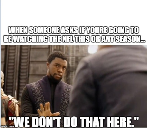 "We don't do that here | WHEN SOMEONE ASKS IF YOURE GOING TO BE WATCHING THE NFL THIS OR ANY SEASON... ""WE DON'T DO THAT HERE."" 