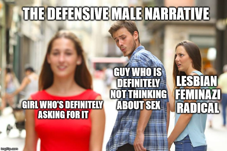 Distracted Boyfriend Meme | GIRL WHO'S DEFINITELY ASKING FOR IT GUY WHO IS DEFINITELY NOT THINKING ABOUT SEX LESBIAN FEMINAZI RADICAL THE DEFENSIVE MALE NARRATIVE | image tagged in memes,distracted boyfriend | made w/ Imgflip meme maker