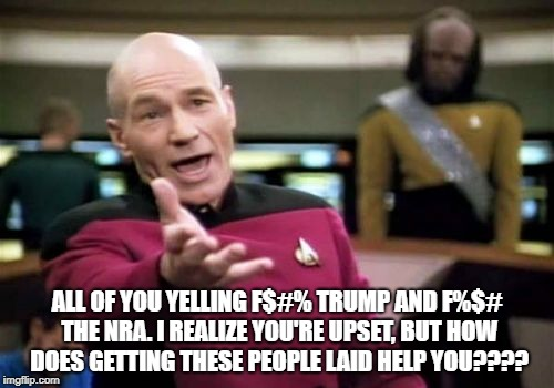 Picard Wtf Meme | ALL OF YOU YELLING F$#% TRUMP AND F%$# THE NRA. I REALIZE YOU'RE UPSET, BUT HOW DOES GETTING THESE PEOPLE LAID HELP YOU???? | image tagged in memes,picard wtf | made w/ Imgflip meme maker