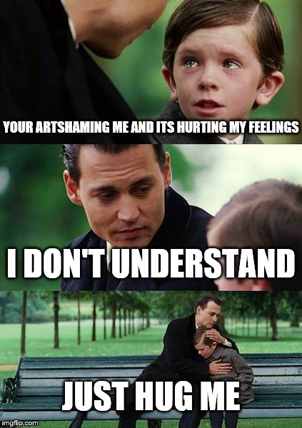 Finding Neverland Meme | YOUR ARTSHAMING ME AND ITS HURTING MY FEELINGS I DON'T UNDERSTAND JUST HUG ME | image tagged in memes,finding neverland | made w/ Imgflip meme maker