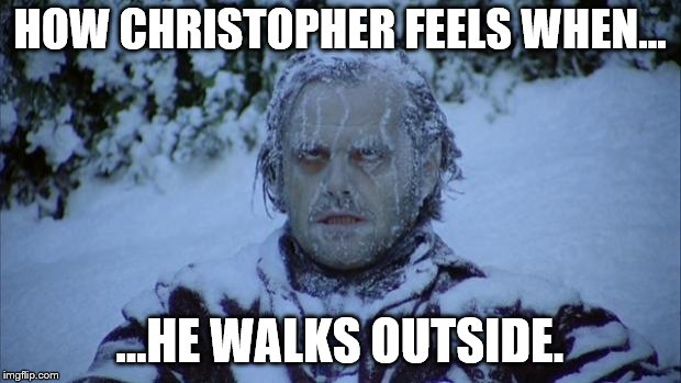 Cold | HOW CHRISTOPHER FEELS WHEN... ...HE WALKS OUTSIDE. | image tagged in cold | made w/ Imgflip meme maker