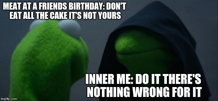 Evil Kermit Meme | MEAT AT A FRIENDS BIRTHDAY: DON'T EAT ALL THE CAKE IT'S NOT YOURS INNER ME: DO IT THERE'S NOTHING WRONG FOR IT | image tagged in memes,evil kermit | made w/ Imgflip meme maker