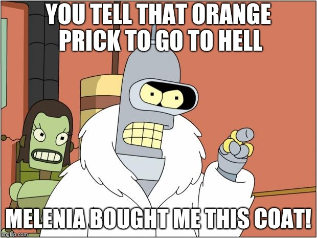 Bender Meme | YOU TELL THAT ORANGE PRICK TO GO TO HELL MELENIA BOUGHT ME THIS COAT! | image tagged in memes,bender | made w/ Imgflip meme maker