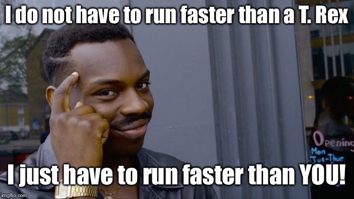 Roll Safe Think About It Meme | I do not have to run faster than a T. Rex I just have to run faster than YOU! | image tagged in memes,roll safe think about it | made w/ Imgflip meme maker
