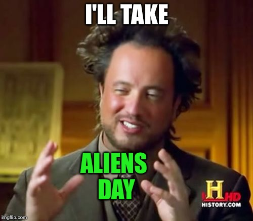 Ancient Aliens Meme | I'LL TAKE ALIENS DAY | image tagged in memes,ancient aliens | made w/ Imgflip meme maker