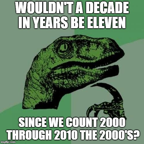 Philosoraptor |  WOULDN'T A DECADE IN YEARS BE ELEVEN; SINCE WE COUNT 2000 THROUGH 2010 THE 2000'S? | image tagged in memes,philosoraptor | made w/ Imgflip meme maker