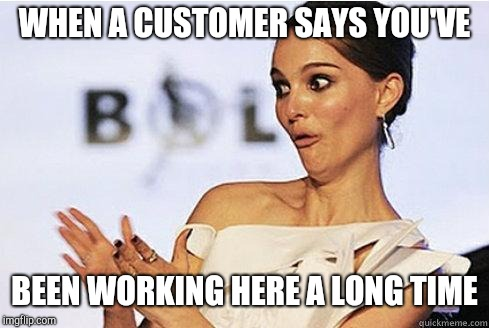 Sarcastic Natalie Portman | WHEN A CUSTOMER SAYS YOU'VE BEEN WORKING HERE A LONG TIME | image tagged in sarcastic natalie portman,retail | made w/ Imgflip meme maker