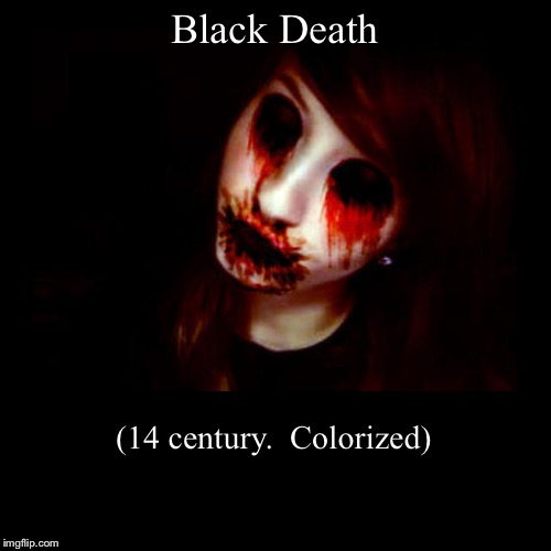 Black Death | (14 century.  Colorized) | image tagged in funny,demotivationals | made w/ Imgflip demotivational maker