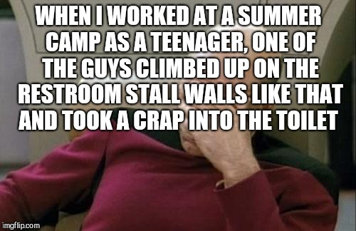 Captain Picard Facepalm Meme | WHEN I WORKED AT A SUMMER CAMP AS A TEENAGER, ONE OF THE GUYS CLIMBED UP ON THE RESTROOM STALL WALLS LIKE THAT AND TOOK A CRAP INTO THE TOIL | image tagged in memes,captain picard facepalm | made w/ Imgflip meme maker