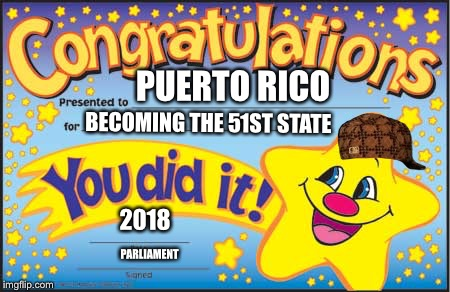 Happy Star Congratulations | PUERTO RICO BECOMING THE 51ST STATE 2018 PARLIAMENT | image tagged in memes,happy star congratulations,scumbag | made w/ Imgflip meme maker