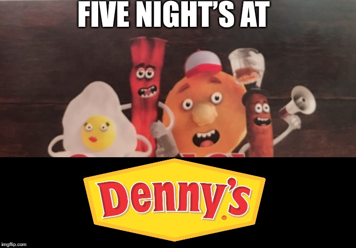 Five nights at Denny's | FIVE NIGHT'S AT | image tagged in fnaf,dennys,food,breakfast,bacon,memes | made w/ Imgflip meme maker