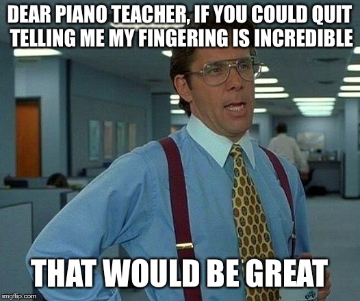 Awkward... | DEAR PIANO TEACHER, IF YOU COULD QUIT TELLING ME MY FINGERING IS INCREDIBLE THAT WOULD BE GREAT | image tagged in memes,that would be great,piano | made w/ Imgflip meme maker
