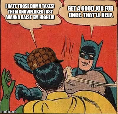 Batman Slapping Robin Meme | I HATE THOSE DAMN TAXES! THEM SNOWFLAKES JUST WANNA RAISE 'EM HIGHER! GET A GOOD JOB FOR ONCE. THAT'LL HELP. | image tagged in memes,batman slapping robin,scumbag | made w/ Imgflip meme maker