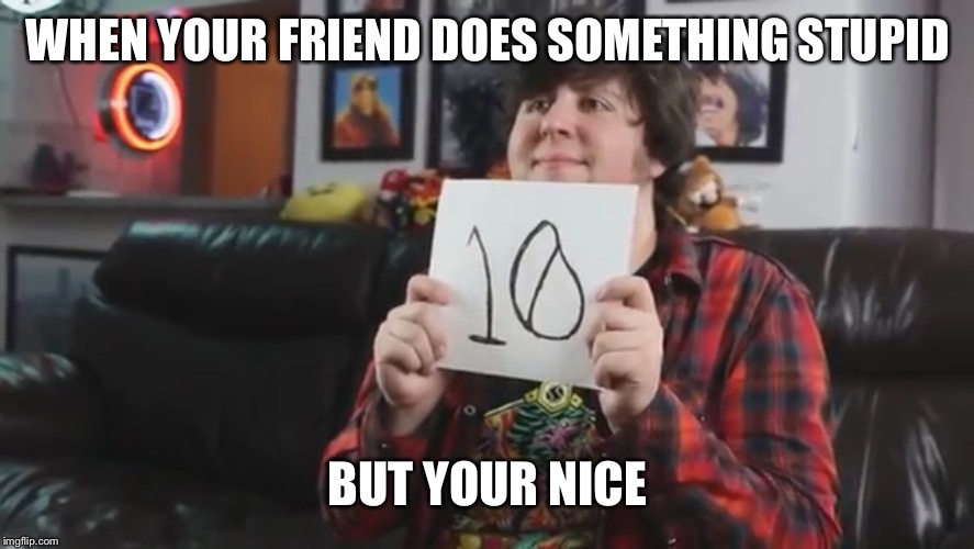 And now we wait | WHEN YOUR FRIEND DOES SOMETHING STUPID BUT YOUR NICE | image tagged in memes,jontron,misspelled,grammar,grammar nazi | made w/ Imgflip meme maker