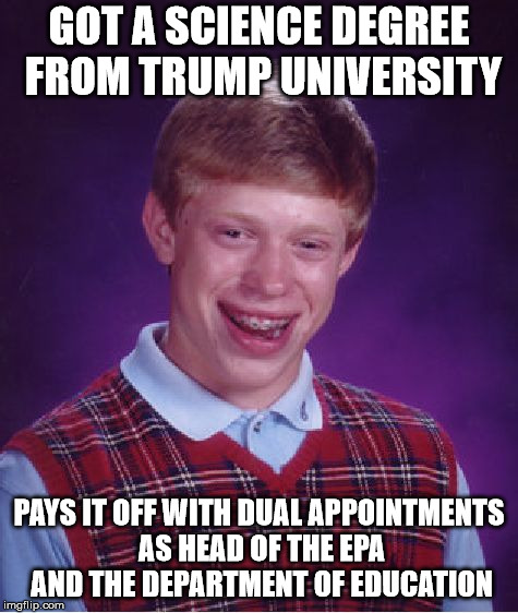 Bad Luck Brian Meme | GOT A SCIENCE DEGREE FROM TRUMP UNIVERSITY PAYS IT OFF WITH DUAL APPOINTMENTS AS HEAD OF THE EPA AND THE DEPARTMENT OF EDUCATION | image tagged in memes,bad luck brian | made w/ Imgflip meme maker
