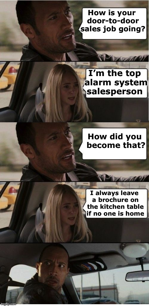 How to sell home security systems | How is your door-to-door sales job going? I always leave a brochure on the kitchen table if no one is home I'm the top alarm system salesper | image tagged in the rock conversation,memes,alarm,salesman | made w/ Imgflip meme maker