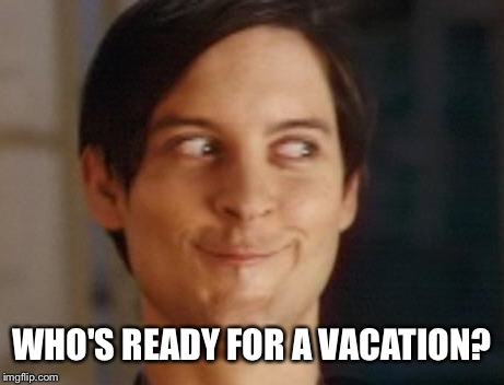 Spiderman Peter Parker Meme | WHO'S READY FOR A VACATION? | image tagged in memes,spiderman peter parker | made w/ Imgflip meme maker