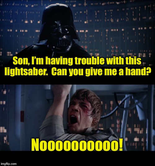 Star Wars No Meme | Son, I'm having trouble with this lightsaber.  Can you give me a hand? Noooooooooo! | image tagged in memes,star wars no | made w/ Imgflip meme maker