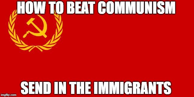 How To Beat Communism | HOW TO BEAT COMMUNISM SEND IN THE IMMIGRANTS | image tagged in russian flag,memes,communism,communist,immigration | made w/ Imgflip meme maker
