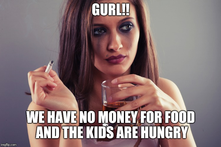 GURL!! WE HAVE NO MONEY FOR FOOD AND THE KIDS ARE HUNGRY | image tagged in life | made w/ Imgflip meme maker