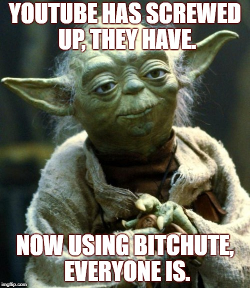 Seems relevant right now | YOUTUBE HAS SCREWED UP, THEY HAVE. NOW USING B**CHUTE, EVERYONE IS. | image tagged in memes,star wars yoda,youtube,bitchute,screw,up | made w/ Imgflip meme maker