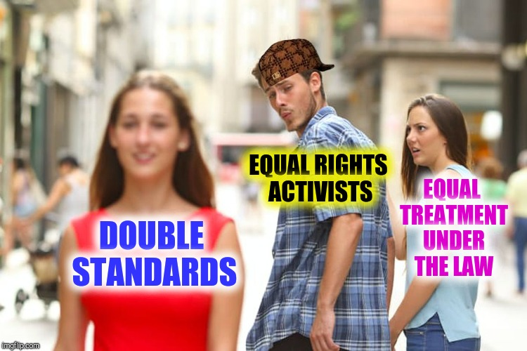 Distracted Boyfriend Meme | DOUBLE STANDARDS EQUAL RIGHTS ACTIVISTS EQUAL TREATMENT UNDER THE LAW | image tagged in memes,distracted boyfriend,scumbag | made w/ Imgflip meme maker