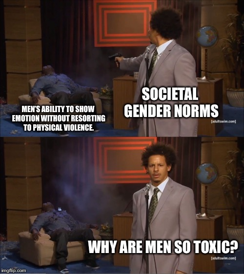 Who Killed Hannibal Meme | SOCIETAL GENDER NORMS MEN'S ABILITY TO SHOW EMOTION WITHOUT RESORTING TO PHYSICAL VIOLENCE. WHY ARE MEN SO TOXIC? | image tagged in memes,who killed hannibal | made w/ Imgflip meme maker