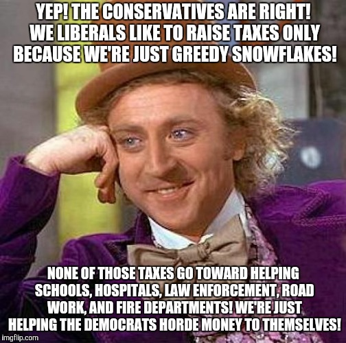 Creepy Condescending Wonka Meme | YEP! THE CONSERVATIVES ARE RIGHT! WE LIBERALS LIKE TO RAISE TAXES ONLY BECAUSE WE'RE JUST GREEDY SNOWFLAKES! NONE OF THOSE TAXES GO TOWARD H | image tagged in memes,creepy condescending wonka | made w/ Imgflip meme maker