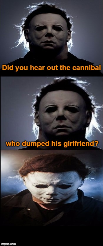 Bad Joke Michael Myers  | Did you hear out the cannibal who dumped his girlfriend? | image tagged in bad joke michael myers,jokes,memes | made w/ Imgflip meme maker