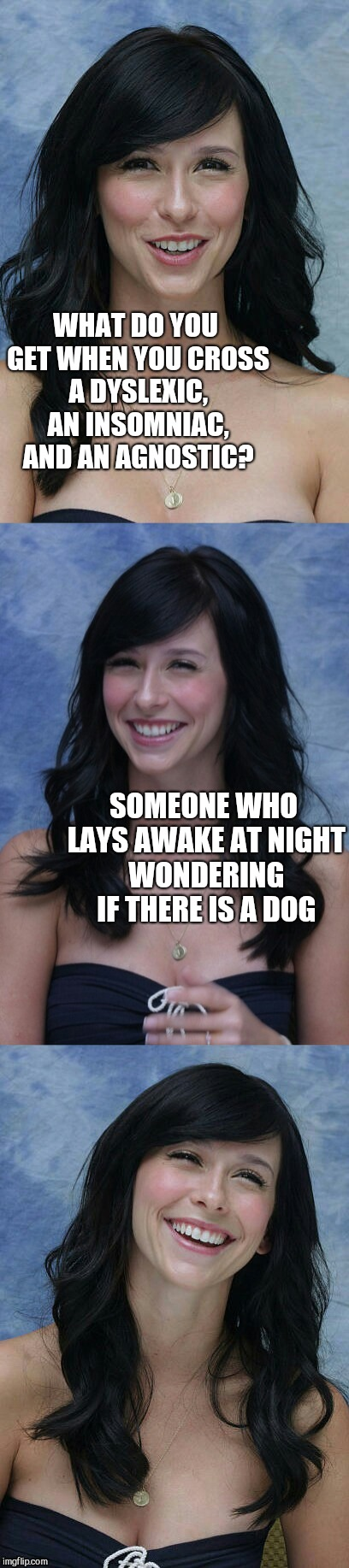 Jennifer Love Hewitt bad puns template | WHAT DO YOU GET WHEN YOU CROSS A DYSLEXIC, AN INSOMNIAC, AND AN AGNOSTIC? SOMEONE WHO LAYS AWAKE AT NIGHT WONDERING IF THERE IS A DOG | image tagged in jennifer love hewitt bad puns template,jennifer love hewitt,jbmemegeek,bad puns,bad jokes,dyslexia | made w/ Imgflip meme maker