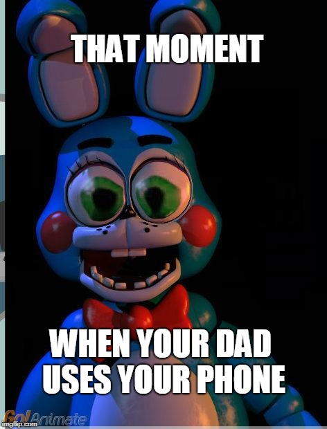 THAT MOMENT WHEN YOUR DAD USES YOUR PHONE | image tagged in big eyes toy bonnie | made w/ Imgflip meme maker