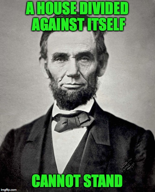 Abraham Lincoln | A HOUSE DIVIDED AGAINST ITSELF CANNOT STAND | image tagged in abraham lincoln | made w/ Imgflip meme maker