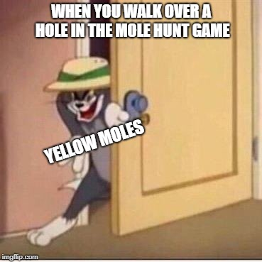 Mole hunt in a nutshell  | WHEN YOU WALK OVER A HOLE IN THE MOLE HUNT GAME YELLOW MOLES | image tagged in sneaky tom | made w/ Imgflip meme maker