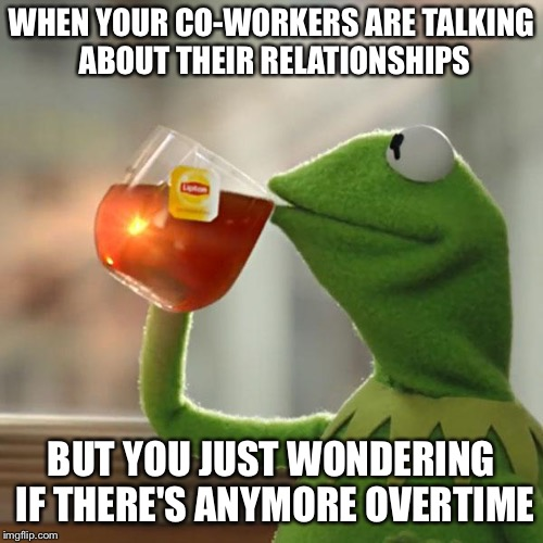 But Thats None Of My Business Meme | WHEN YOUR CO-WORKERS ARE TALKING ABOUT THEIR RELATIONSHIPS BUT YOU JUST WONDERING IF THERE'S ANYMORE OVERTIME | image tagged in memes,but thats none of my business,kermit the frog | made w/ Imgflip meme maker