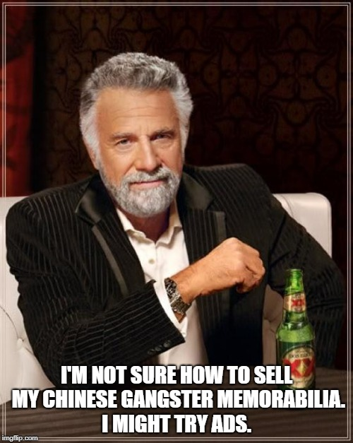 The Most Interesting Man In The World Meme | I'M NOT SURE HOW TO SELL MY CHINESE GANGSTER MEMORABILIA. I MIGHT TRY ADS. | image tagged in memes,the most interesting man in the world | made w/ Imgflip meme maker