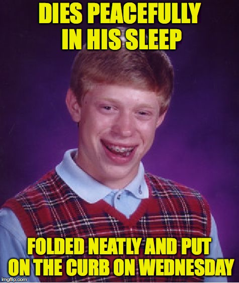 Recyclable Brian | DIES PEACEFULLY IN HIS SLEEP FOLDED NEATLY AND PUT ON THE CURB ON WEDNESDAY | image tagged in memes,bad luck brian,recycle | made w/ Imgflip meme maker