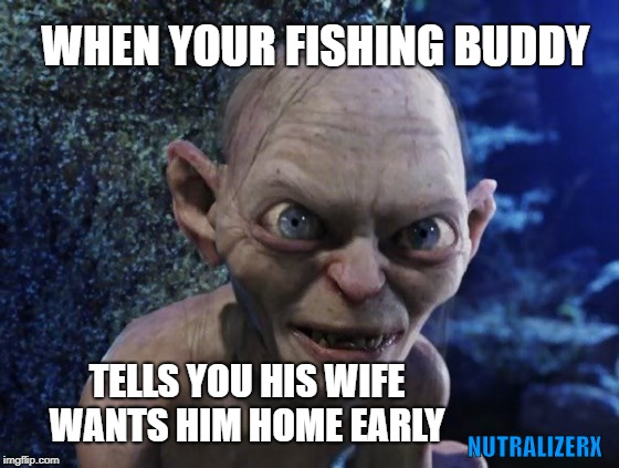 Angry Gollum | WHEN YOUR FISHING BUDDY TELLS YOU HIS WIFE WANTS HIM HOME EARLY NUTRALIZERX | image tagged in angry gollum,gone fishing,smell,bad smell,boat | made w/ Imgflip meme maker