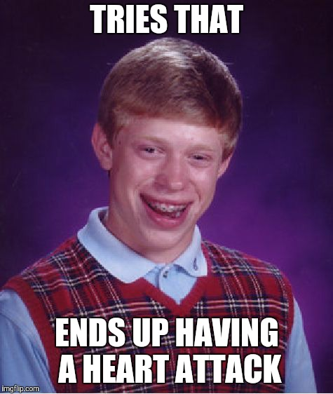 Bad Luck Brian Meme | TRIES THAT ENDS UP HAVING A HEART ATTACK | image tagged in memes,bad luck brian | made w/ Imgflip meme maker