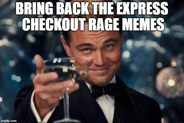 Leonardo Dicaprio Cheers Meme | BRING BACK THE EXPRESS CHECKOUT RAGE MEMES | image tagged in memes,leonardo dicaprio cheers | made w/ Imgflip meme maker